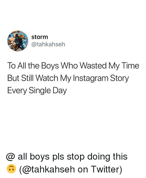 Instagram, Memes, and Twitter: storm  @tahkahseh  To All the Boys Who Wasted My Time  But Still Watch My Instagram Story  Every Single Day @ all boys pls stop doing this 🙃 (@tahkahseh on Twitter)