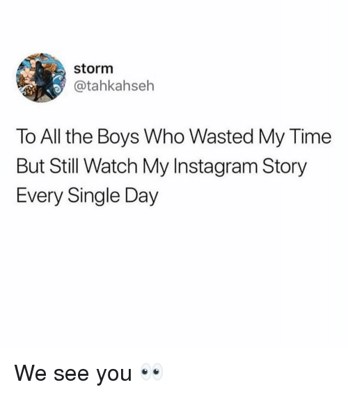 Instagram, Time, and Watch: storm  @tahkahseh  To All the Boys Who Wasted My Time  But Still Watch My Instagram Story  Every Single Day We see you 👀
