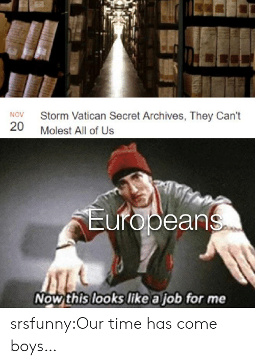 Time Has: Storm Vatican Secret Archives, They Can't  NOV  20  Molest All of Us  Europeans  Now this looks like a job for me srsfunny:Our time has come boys…