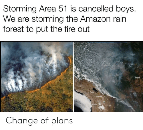 Chile: Storming Area 51 is cancelled boys.  We are storming the Amazon rain  forest to put the fire out  Brazil  Peru  Bolivia  Chile Change of plans