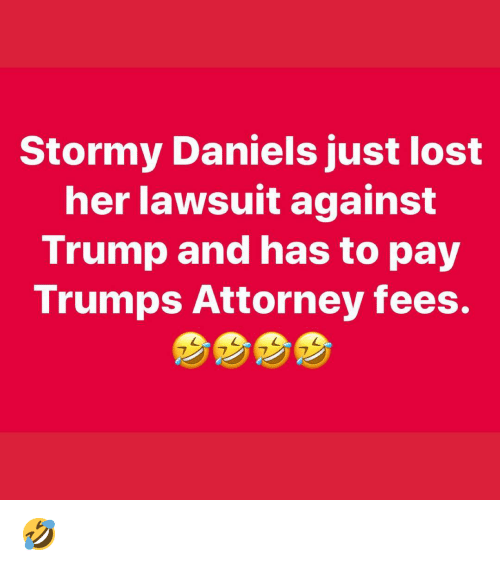 daniels: Stormy Daniels just lost  her lawsuit against  Trump and has to pay  Trumps Attorney fees. 🤣