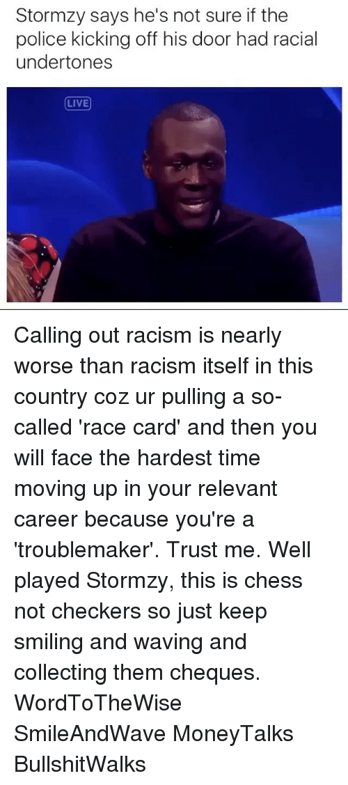 checker: Stormzy says he's not sure if the  police kicking off his door had racial  undertones  LIVE Calling out racism is nearly worse than racism itself in this country coz ur pulling a so-called 'race card' and then you will face the hardest time moving up in your relevant career because you're a 'troublemaker'. Trust me. Well played Stormzy, this is chess not checkers so just keep smiling and waving and collecting them cheques. WordToTheWise SmileAndWave MoneyTalks BullshitWalks