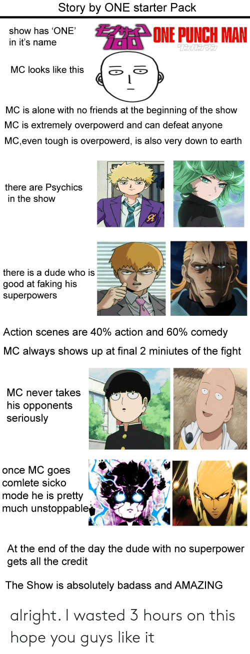 Being Alone, Anime, and Dude: Story by ONE starter Pack  AT ONE PUNCH MAN  show has 'ONE'  in it's name  MC looks like this  MC is alone with no friends at the beginning of the show  MC is extremely overpowerd and can defeat anyone  MC,even tough is overpowerd, is also very down to earth  there are Psychics  in the show  there is a dude who is  good at faking his  superpowers  Action scenes are 40% action and 60% comedy  MC always shows up at final 2 miniutes of the fight  MC never takes  his opponents  seriously  once MC goes  comlete sicko  mode he is pretty  much unstoppable  At the end of the day the dude with no superpower  gets all the credit  The Show is absolutely badass and AMAZING  10 alright. I wasted 3 hours on this hope you guys like it
