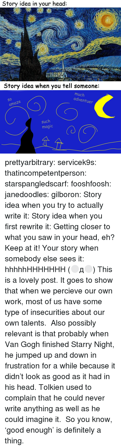 imagine it: Story idea in your head:   Story idea when you tell someone:  much  adventu  So  O 10  er  amaze  such  magic prettyarbitrary:  servicek9s:  thatincompetentperson:  starspangledscarf:  fooshfoosh:  janedoodles:  gilboron:  Story idea when you try to actually write it:  Story idea when you first rewrite it:  Getting closer to what you saw in your head, eh? Keep at it!  Your story when somebody elsesees it:      hhhhhHHHHHHH  (⚪д⚪)  This is a lovely post. It goes to show that when we percieve our own work, most of us have some type of insecurities about our own talents.  Also possibly relevant is that probably when Van Gogh finished Starry Night, he jumped up and down in frustration for a while because it didn't look as good as it had in his head. Tolkien used to complain that he could never write anything as well as he could imagine it. So you know, 'good enough' is definitely a thing.