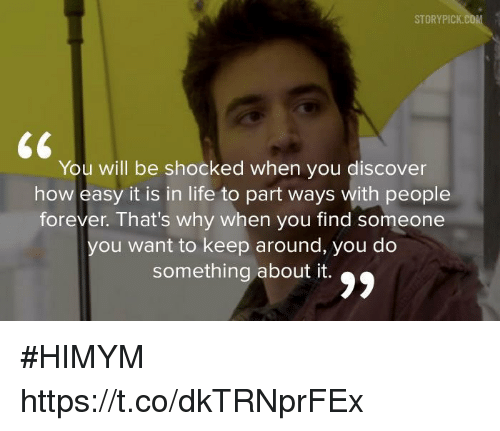 Life, Memes, and Discover: STORYPICK  You will be shocked when you discover  how easy it is in life to part ways with people  forever. That's why when you find someone  you want to keep around, you do  something about it #HIMYM https://t.co/dkTRNprFEx