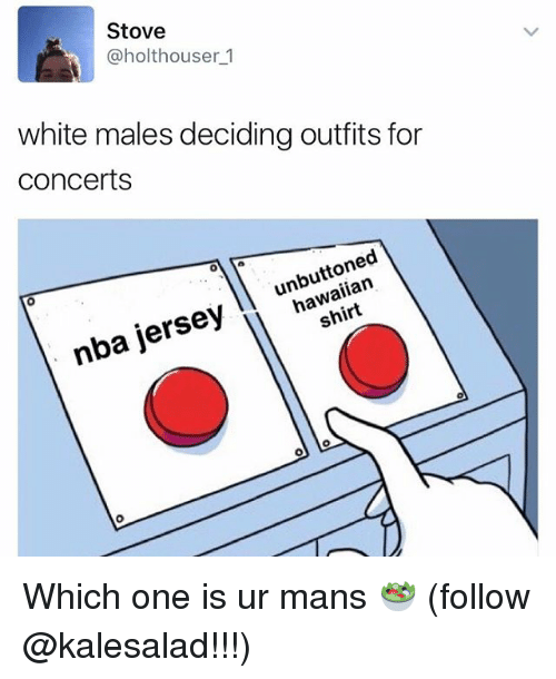 Memes, Nba, and White: Stove  @holthouser 1  white males deciding outfits for  Concerts  jersey hawaiian  h  nba Which one is ur mans 🥗 (follow @kalesalad!!!)