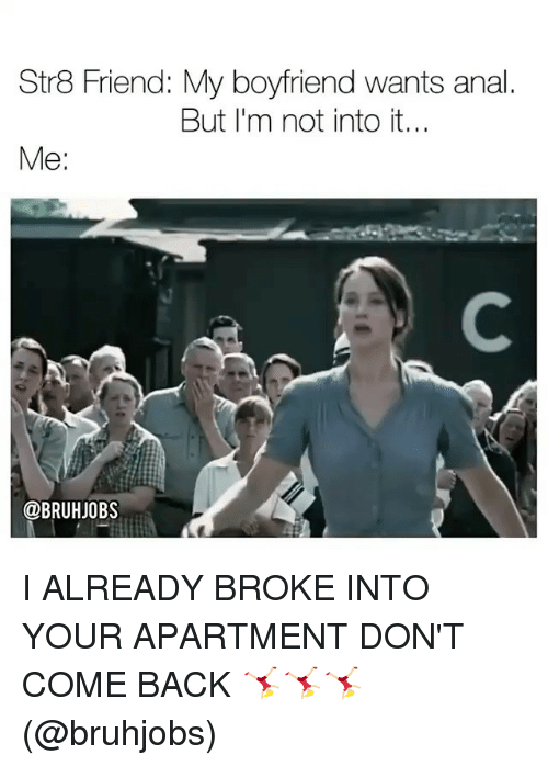 Analed: Str8 Friend: My boyfriend wants anal  But I'm not into it...  Me:  @BRUHJOBS I ALREADY BROKE INTO YOUR APARTMENT DON'T COME BACK 🤸🏼♀️🤸🏼♀️🤸🏼♀️ (@bruhjobs)