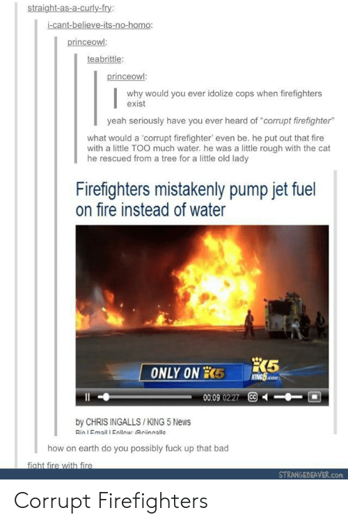 """mistakenly: straight-as-a-curly-fry:  i-cant-believe-its-no-homo:  princeowl  teabrittle  why would you ever idolize cops when firefighters  exist  yeah seriously have you ever heard of """"corrupt firefighter""""  what would a 'corrupt firefighter, even be, he put out that fire  with a little TOO much water. he was a little rough with the cat  he rescued from a tree for a little old lady  Firefighters mistakenly pump jet fuel  on fire instead of water  00:09 0227 CC  by CHRIS INGALLS /KING 5 News  Rin I Email I Enllomar Griinnallc  how on earth do you possibly fuck up that bad  fight fire with fire  STRANGEBEAVER.com Corrupt Firefighters"""