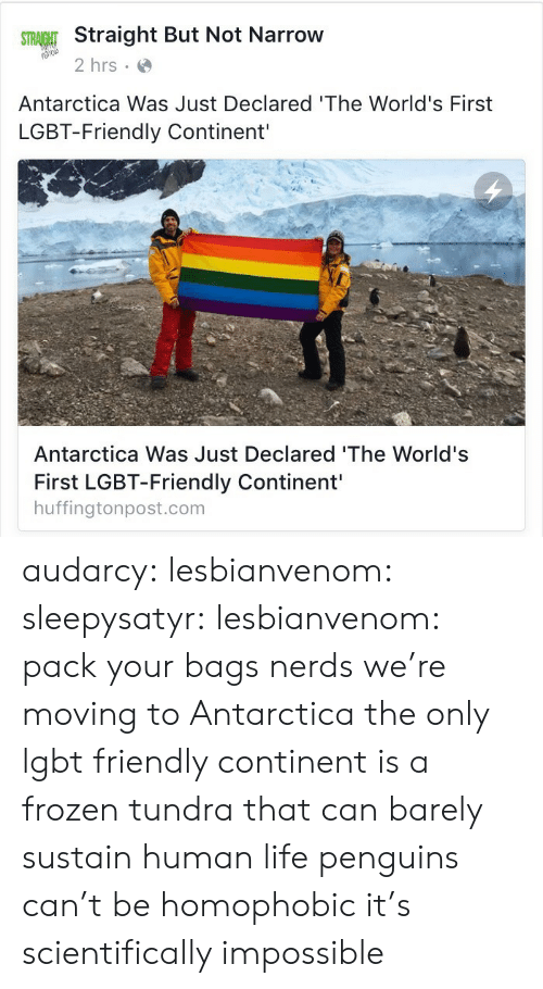 Human Life: Straight But Not Narrow  2 hrs  Antarctica Was Just Declared 'The World's First  LGBT-Friendly Continent'  Antarctica Was Just Declared 'The World's  First LGBT-Friendly Continent'  huffingtonpost.com audarcy: lesbianvenom:  sleepysatyr:  lesbianvenom:  pack your bags nerds we're moving to Antarctica  the only lgbt friendly continent is a frozen tundra that can barely sustain human life  penguins can't be homophobic it's scientifically impossible