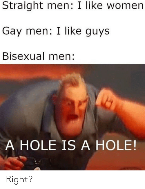 Funny, Women, and Bisexual: Straight men: I like women  Gay men: I like guys  Bisexual men:  A HOLE IS A HOLE! Right?
