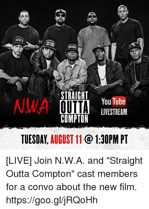 """Straight Outta Compton: STRAIGHT  NWA  YouTube  OUTTA  LIVE STREAM  COMPTON  TUESDAY.  AUGUST 11  1:30PM PT [LIVE] Join N.W.A. and """"Straight Outta Compton"""" cast members for a convo about the new film. https://goo.gl/jRQoHh"""