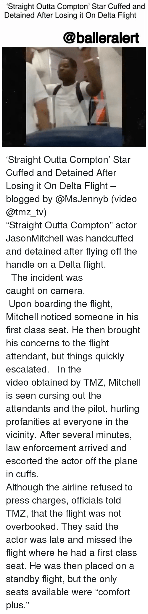 """Straight Outta Compton: 'Straight Outta Compton' Star Cuffed and  Detained After Losing it On Delta Flight  @balleralert 'Straight Outta Compton' Star Cuffed and Detained After Losing it On Delta Flight – blogged by @MsJennyb (video @tmz_tv) ⠀⠀⠀⠀⠀⠀⠀ ⠀⠀⠀⠀⠀⠀⠀ ⠀⠀⠀⠀⠀⠀⠀ """"Straight Outta Compton"""" actor JasonMitchell was handcuffed and detained after flying off the handle on a Delta flight. ⠀⠀⠀⠀⠀⠀⠀ ⠀⠀⠀⠀⠀⠀⠀ ⠀⠀⠀⠀⠀⠀⠀ The incident was caught on camera. ⠀⠀⠀⠀⠀⠀⠀ ⠀⠀⠀⠀⠀⠀⠀ ⠀⠀⠀⠀⠀⠀⠀ Upon boarding the flight, Mitchell noticed someone in his first class seat. He then brought his concerns to the flight attendant, but things quickly escalated. ⠀⠀⠀⠀⠀⠀⠀ ⠀⠀⠀⠀⠀⠀⠀ In the video obtained by TMZ, Mitchell is seen cursing out the attendants and the pilot, hurling profanities at everyone in the vicinity. After several minutes, law enforcement arrived and escorted the actor off the plane in cuffs. ⠀⠀⠀⠀⠀⠀⠀ ⠀⠀⠀⠀⠀⠀⠀ ⠀⠀⠀⠀⠀⠀⠀ Although the airline refused to press charges, officials told TMZ, that the flight was not overbooked. They said the actor was late and missed the flight where he had a first class seat. He was then placed on a standby flight, but the only seats available were """"comfort plus."""""""