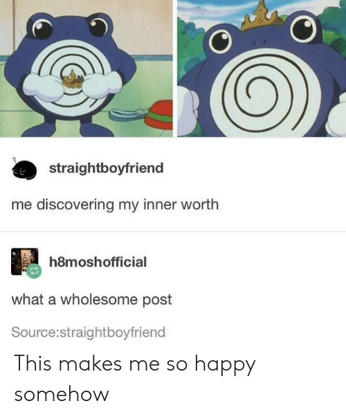 Happy, Wholesome, and Source: straightboyfriend  me discovering my inner worth  h8moshofficial  what a wholesome post  Source:straightboyfriend This makes me so happy somehow