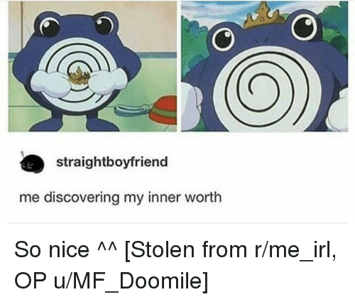 Irl, Me IRL, and Nice: straightboyfriend  me discovering my inner worth So nice ^^ [Stolen from r/me_irl, OP u/MF_Doomile]