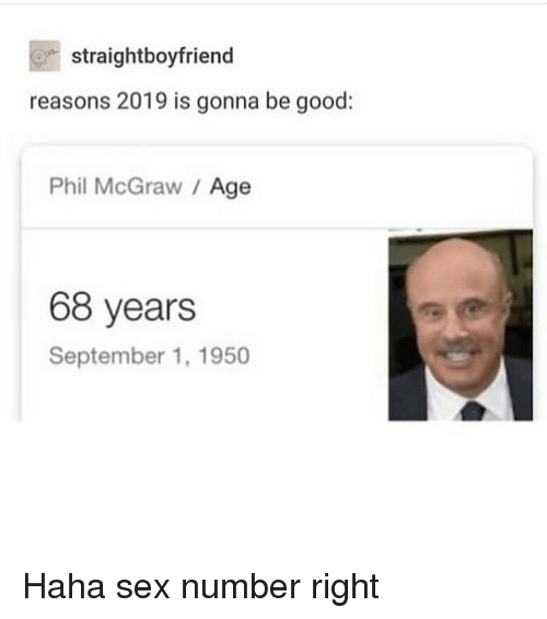 Memes, Sex, and Good: straightboyfriend  reasons 2019 is gonna be good:  Phil McGraw / Age  68 years  September 1, 1950 Haha sex number right