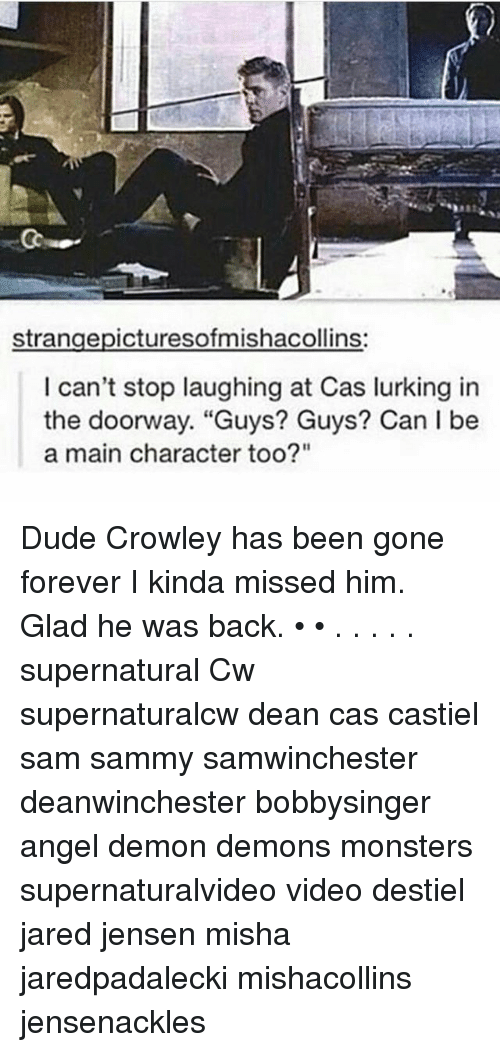 """Gladded: strangepicturesofmishacollins:  can't stop laughing at Cas lurking in  the doorway. """"Guys? Guys? Can I be  a main character too?"""" Dude Crowley has been gone forever I kinda missed him. Glad he was back. • • . . . . . supernatural Cw supernaturalcw dean cas castiel sam sammy samwinchester deanwinchester bobbysinger angel demon demons monsters supernaturalvideo video destiel jared jensen misha jaredpadalecki mishacollins jensenackles"""