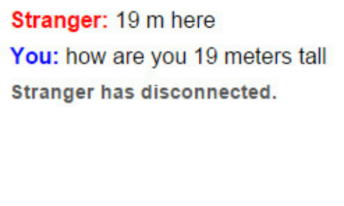 disconnected: Stranger: 19 m here  You: how are you 19 meters tall  Stranger has disconnected