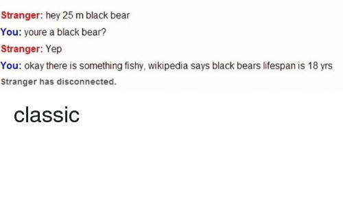 Wikipedia, Bear, and Bears: Stranger: hey 25 m black bear  You: youre a black bear?  Stranger: Yep  You: okay there is something fishy, wikipedia says black bears lifespan is 18 yrs  Stranger has disconnected. classic