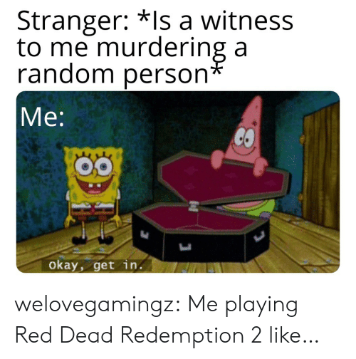 Tumblr, Blog, and Okay: Stranger: *Is a witness  to me murdering a  andom person  Me:  okay, get in. welovegamingz:  Me playing Red Dead Redemption 2 like…