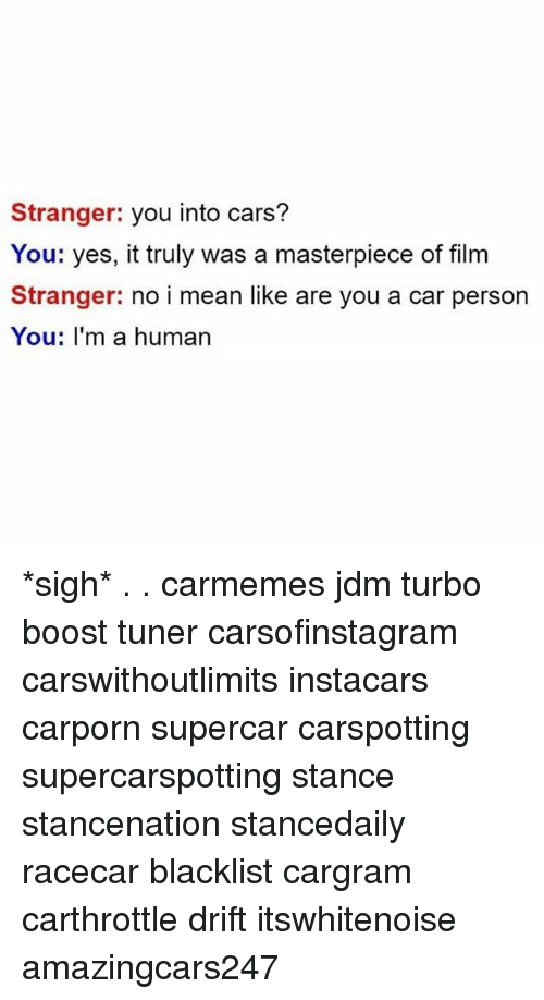 Cars, Memes, and Boost: Stranger: you into cars?  You: yes, it truly was a masterpiece of film  Stranger: no i mean like are you a car persorn  You: I'm a human *sigh* . . carmemes jdm turbo boost tuner carsofinstagram carswithoutlimits instacars carporn supercar carspotting supercarspotting stance stancenation stancedaily racecar blacklist cargram carthrottle drift itswhitenoise amazingcars247