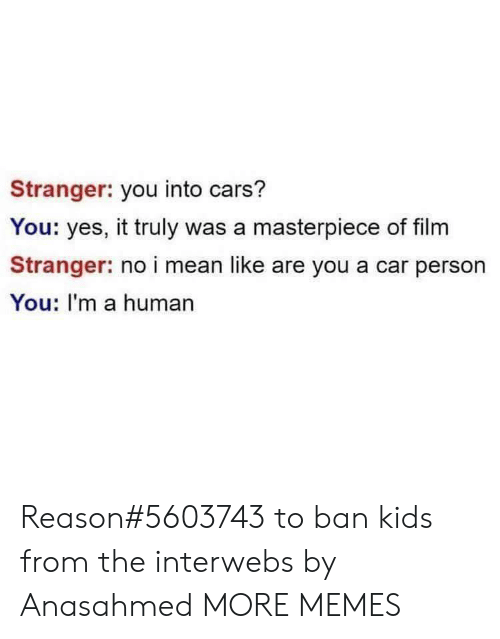 interwebs: Stranger: you into cars?  You: yes, it truly was a masterpiece of film  Stranger: no i mean like are you a car person  You: I'm a human Reason#5603743 to ban kids from the interwebs by Anasahmed MORE MEMES