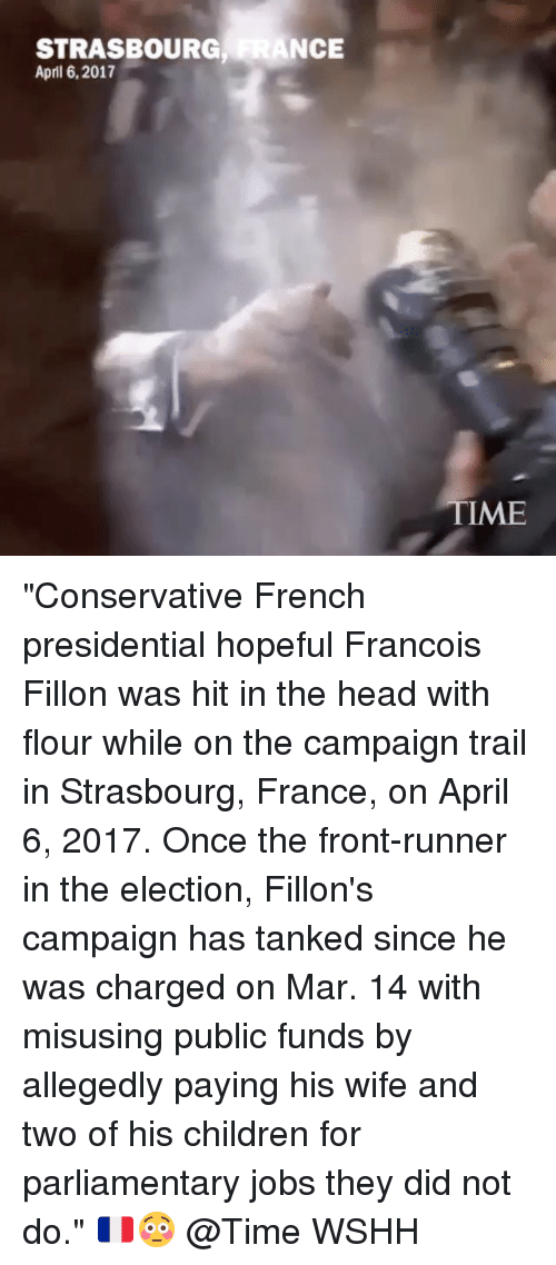 "Front Runners: STRASBOURG  ANCE  April 6, 2017  TME ""Conservative French presidential hopeful Francois Fillon was hit in the head with flour while on the campaign trail in Strasbourg, France, on April 6, 2017. Once the front-runner in the election, Fillon's campaign has tanked since he was charged on Mar. 14 with misusing public funds by allegedly paying his wife and two of his children for parliamentary jobs they did not do."" 🇫🇷😳 @Time WSHH"