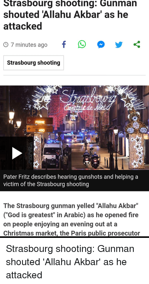 """Allahu Akbar, Christmas, and Fire: Strasbourg shooting: Gunman  shouted 'Allahu Akbar' as he  attacked  O 7 minutes ago  Strasbourg shooting  FERE  490  Pater Fritz describes hearing gunshots and helping a  victim of the Strasbourg shooting  The Strasbourg gunman yelled """"Allahu Akbar""""  (""""God is greatest"""" in Arabic) as he opened fire  on people enioving an evening out at a  Christmas market, the Paris public prosecutor Strasbourg shooting: Gunman shouted 'Allahu Akbar' as he attacked"""