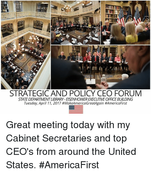 eisenhower: STRATEGIC AND POLICY CEO FORUM  STATE DEPARTMENTLIBRARY-EISENHOWER EKECUTIVE OFFICEBUILDING  Tuesday, April 11, 2017 MakeAmericaGreatAgain Great meeting today with my Cabinet Secretaries and top CEO's from around the United States. #AmericaFirst