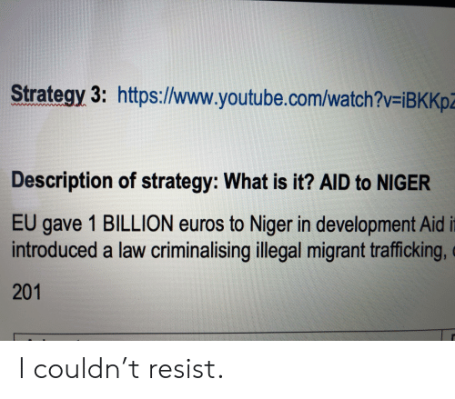 Migrant: Strategy 3: https://www.youtube.com/watch?v=iBKKp  Description of strategy: What is it? AlID to NIGER  EU  gave 1 BILLION euros to Niger in development Aid it  introduced a law criminalising illegal migrant trafficking,  201 I couldn't resist.