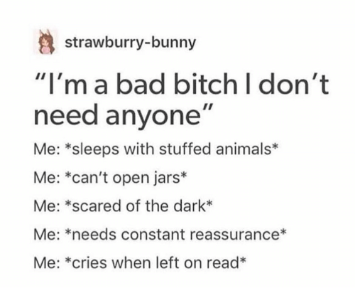 """Animals, Bad, and Bad Bitch: strawburry-bunny  """"I'ma bad bitch I don't  need anyone""""  Me: *sleeps with stuffed animals*  Me: *can't open jars*  Me: *scared of the dark*  Me: *needs constant reassurance*  Me: *cries when left on read*"""