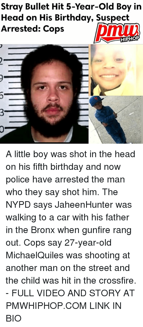crossfire: Stray Bullet Hit 5-Year-old Boy in  Head on His Birthday, Suspect  Arrested: Cops  HIPHOP A little boy was shot in the head on his fifth birthday and now police have arrested the man who they say shot him. The NYPD says JaheenHunter was walking to a car with his father in the Bronx when gunfire rang out. Cops say 27-year-old MichaelQuiles was shooting at another man on the street and the child was hit in the crossfire. - FULL VIDEO AND STORY AT PMWHIPHOP.COM LINK IN BIO