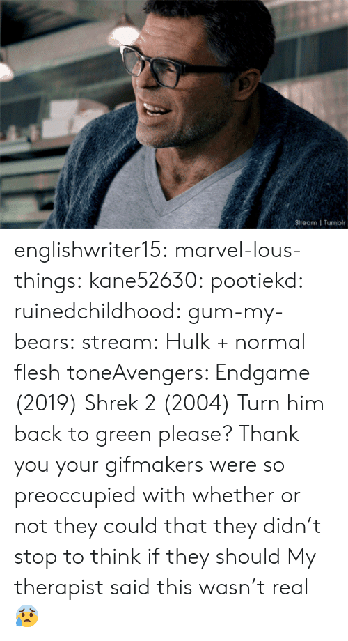 Shrek, Target, and Tumblr: Stream | Tumblr englishwriter15:  marvel-lous-things:   kane52630:   pootiekd:  ruinedchildhood:   gum-my-bears:  stream:  Hulk + normal flesh toneAvengers: Endgame (2019)   Shrek 2 (2004)    Turn him back to green please? Thank you     your gifmakers were so preoccupied with whether or not they could that they didn't stop to think if they should   My therapist said this wasn't real 😰