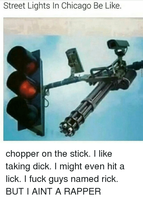 sticked: Street Lights In Chicago Be Like. chopper on the stick. I like taking dick. I might even hit a lick. I fuck guys named rick. BUT I AINT A RAPPER