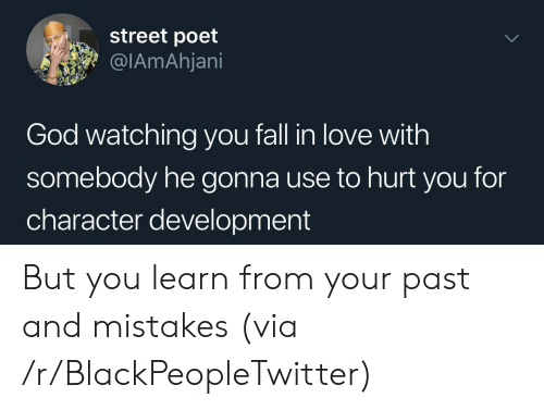 Poet: street poet  @IAmAhjani  God watching you fall in love with  somebody he gonna use to hurt you for  character development But you learn from your past and mistakes (via /r/BlackPeopleTwitter)