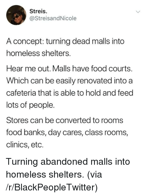 cafeteria: Streis.  @StreisandNicole  A concept: turning dead malls into  homeless shelters.  Hear me out. Malls have food courts.  Which can be easily renovated into a  cafeteria that is able to hold and feed  lots of people.  Stores can be converted to rooms  food banks, day cares, class rooms,  clinics, eto. Turning abandoned malls into homeless shelters. (via /r/BlackPeopleTwitter)