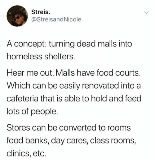 cafeteria: Streis.  @StreisandNicole  A concept: turning dead malls into  homeless shelters  Hear me out. Malls have food courts.  Which can be easily renovated into a  cafeteria that is able to hold and feed  lots of people.  Stores can be converted to rooms  food banks, day cares, class rooms,  clinics, etc.