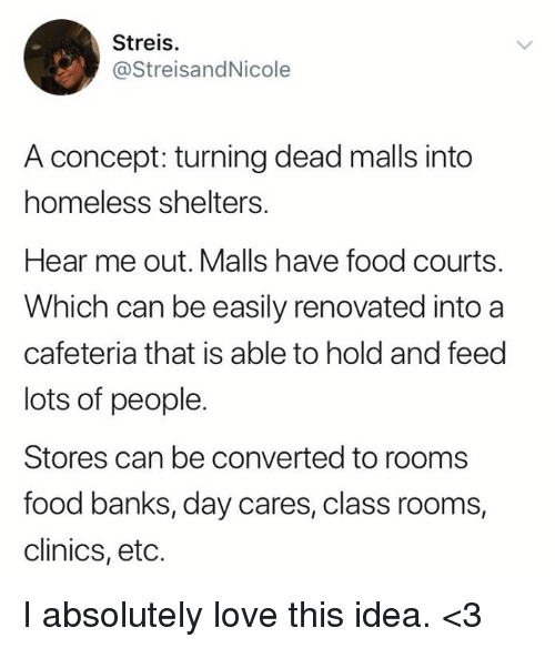 cafeteria: Streis.  @StreisandNicole  A concept: turning dead malls into  homeless shelters.  Hear me out. Malls have food courts.  Which can be easily renovated into a  cafeteria that is able to hold and feed  lots of people.  Stores can be converted to rooms  food banks, day cares, class rooms,  clinics, etc. I absolutely love this idea. <3