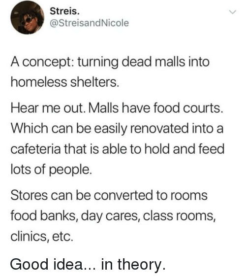 Shelters: Streis  @StreisandNicole  A concept: turning dead malls into  homeless shelters  Hear me out. Malls have food courts  Which can be easily renovated into a  cafeteria that is able to hold and feed  lots of people  Stores can be converted to rooms  food banks, day cares, class rooms,  clinics, etc. Good idea... in theory.