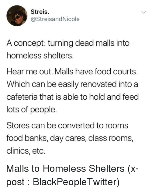 cafeteria: Streis.  @StreisandNicole  A concept: turning dead malls into  homeless shelters.  Hear me out. Malls have food courts.  Which can be easily renovated into a  cafeteria that is able to hold and feed  lots of people.  Stores can be converted to rooms  food banks, day cares, class rooms,  clinics, eto. Malls to Homeless Shelters (x-post : BlackPeopleTwitter)