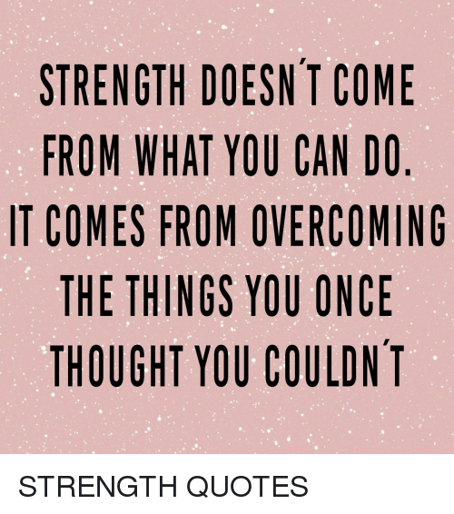 Quotes, Thought, and Once: STRENGTH DOESN T COME  FROM WHAT YOU CAN DO  IT COMES FROM OVERCOMING  THE THINGS YOU ONCE  THOUGHT YOU COULDNT STRENGTH QUOTES