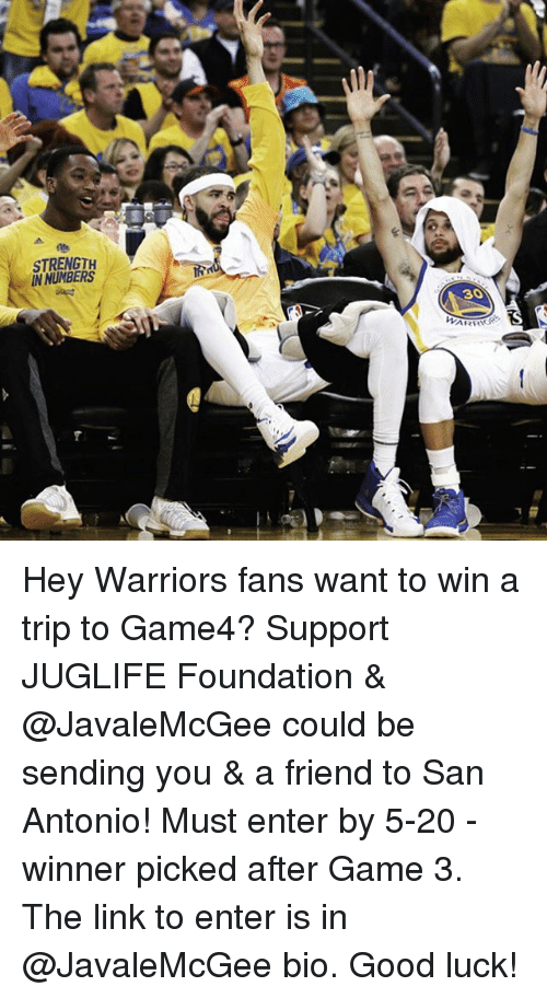 warriors fans: STRENGTH  IN NUMBERS  ARRIS Hey Warriors fans want to win a trip to Game4? Support JUGLIFE Foundation & @JavaleMcGee could be sending you & a friend to San Antonio! Must enter by 5-20 - winner picked after Game 3. The link to enter is in @JavaleMcGee bio. Good luck!