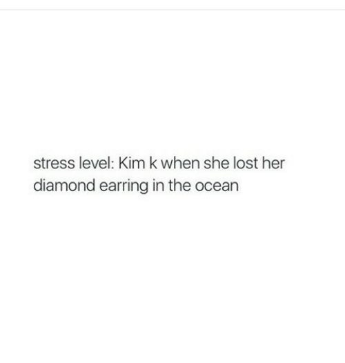 Diamond: stress level: Kimk when she lost her  diamond earring in the ocean
