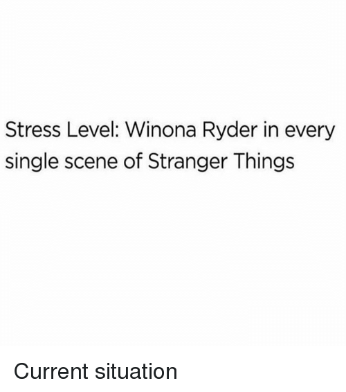 Memes, Winona Ryder, and Single: Stress Level: Winona Ryder in every  single scene of Stranger Things Current situation