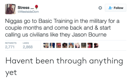 Basic Training: Stress.  @WestsideDom  Follow  Niggas go to Basic Training in the military for a  couple months and come back and & start  calling us civilians like they Jason Bourne  RETWEETS LIKES  2,771 2,868 Havent been through anything yet