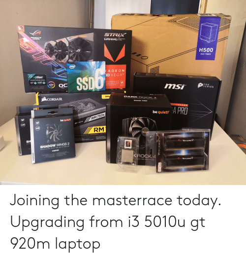 Internet, Cache, and Game: STRIX  REPLELIE OF  GAMERS  GAMING  GRAPHICS  CARD  H500  MID-TOWER  (intel  RADEON  R VEGA4  ifast  Value  GS  6-Month Premium License  RIDUCE  GAME  PENG  INCREASE  INTERNET  STARILLY  GH BANDWIDTH CACHE  ADFE  VR  OC  AURA  SYNC  XT-GEN COMPUTE UNITS  Sus  RADEON FREESYNC 2  msi  Edition  PRO  SERIES  CORSAIR  be c u tr  RMx  DAR K RO CK 4  200W TDP  THERBOARD  A PRO  be quiet!  900  RM 750x  bequiet!  900  CORSAIR  PWM  PWM  RM  AMB  be qui  HOCHLEI  MENTATION ATX HAUTE PERFORMANCE  PLU OOLD ETIar  T0 ORAD  Yeos JAA  SH  AONAT  tNC  OCTI  UNUD&FOFPEERND  wORLE  RIPSAWSV  SHADOW WINGS 2  ORLD CLAB OUIET AND BOLIB 0OLING  140mm  KROCK 4  NCE AND PERFORMANC  SMAPd  NEZAK  pa  premium  wnuaad Joining the masterrace today. Upgrading from i3 5010u gt 920m laptop