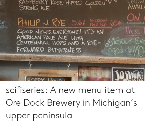 Ored: STRONG ALE  ON  -a Tho  GOOD NEW EVERYONE! ITS AN  AMERICAN PALE ALE WITH  CENTENNIAL AND A RVE-t sour b  FORWARD BITTERNESS  HOPP scifiseries:  A new menu item at Ore Dock Brewery in Michigan's upper peninsula