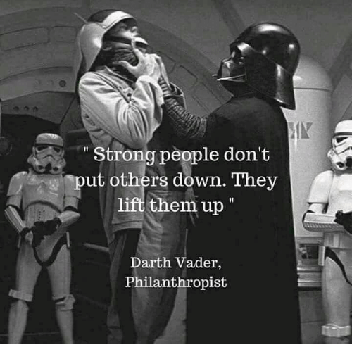 Darth Vader, Memes, and Strong: Strong people don't  put others down. They  lift them up  Darth Vader,  Philanthropist