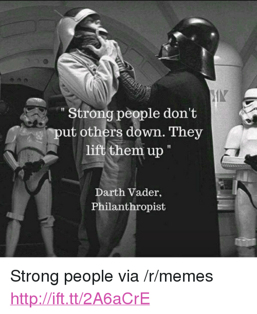 """Darth Vader, Memes, and Http: Strong people don't  put others down. They  lift them up  Darth Vader,  Philanthropist <p>Strong people via /r/memes <a href=""""http://ift.tt/2A6aCrE"""">http://ift.tt/2A6aCrE</a></p>"""