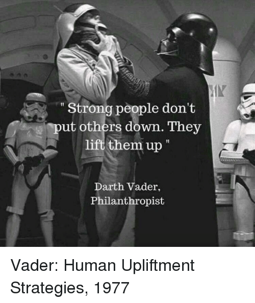 Darth Vader, Strong, and Human: Strong people don't  put others down. They  lift them up  Darth Vader,  Philanthropist Vader: Human Upliftment Strategies, 1977