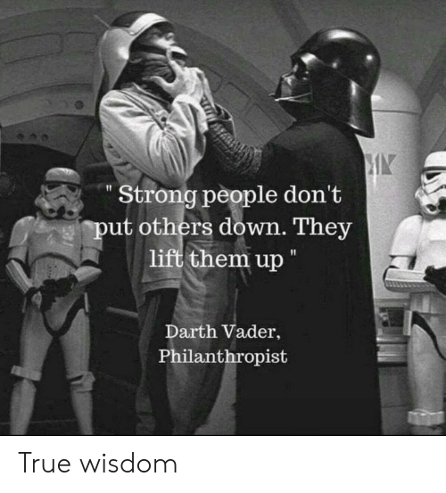 "Darth Vader, True, and Strong: Strong people don't  put others down. They  lift them up ""  Darth Vader,  Philanthropist True wisdom"